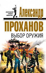 Александр Проханов - Выбор оружия
