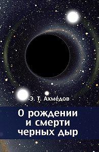 Эмиль Ахмедов - О рождении и смерти черных дыр