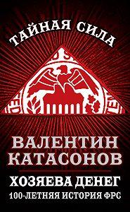 Валентин Катасонов -Хозяева денег. 100-летняя история ФРС