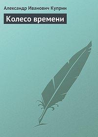 Александр Куприн -Колесо времени