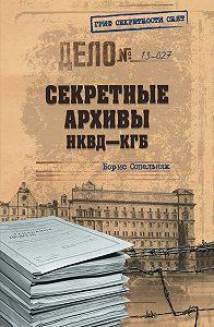 Борис Сопельняк -Секретные архивы НКВД-КГБ