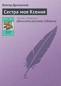 Виктор Драгунский -Сестра моя Ксения