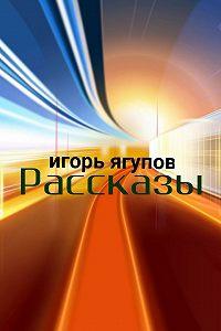 Игорь Ягупов -Рассказы