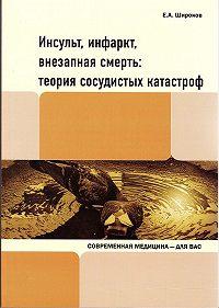 Евгений Широков -Инсульт, инфаркт, внезапная смерть. Теория сосудистых катастроф