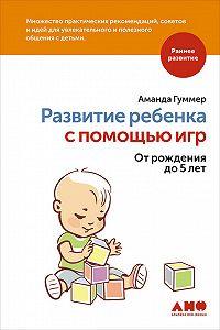 Аманда Гуммер -Развитие ребенка с помощью игр. От рождения до 5 лет