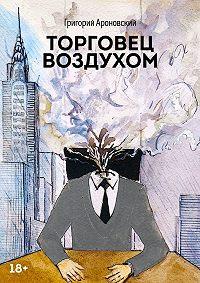 Григорий Ароновский -Торговец воздухом