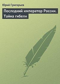 Юрий Григорьев -Последний император России. Тайна гибели