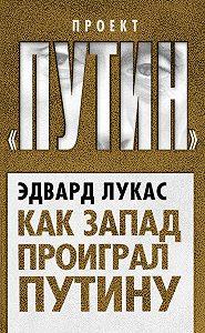 Эдвард Лукас -Как Запад проиграл Путину
