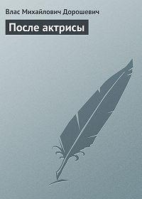 Влас Дорошевич -После актрисы