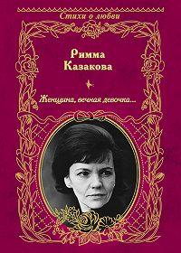 Римма Казакова - Женщина, вечная девочка… (сборник)