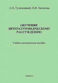 А. П. Тусичишный -Обучение литературоведческому рассуждению. Учебно-методическое пособие