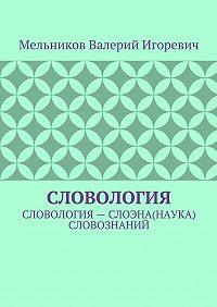 Валерий Мельников -СЛОВОЛОГИЯ. СЛОВОЛОГИЯ– СЛОЭНА(НАУКА) СЛОВОЗНАНИЙ