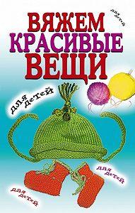 Виолетта Хамидова - Вяжем красивые вещи для детей