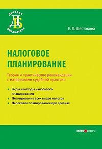 Е. В. Шестакова - Налоговое планирование. Теория и практические рекомендации с материалами судебной практики