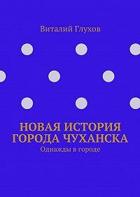 Виталий Глухов -Новая история города Чуханска. Однажды вгороде