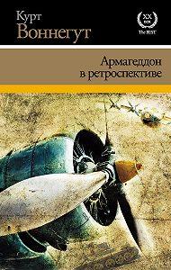Курт Воннегут - Армагеддон в ретроспективе (сборник)