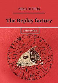 Иван Петров -The Replay factory. АнтиутопиЯ