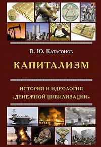 Валентин Катасонов -Капитализм. История и идеология «денежной цивилизации»