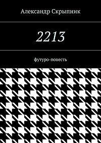 Александр Скрыпник -2213. футуро-повесть