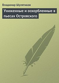 Владимир Шулятиков -Униженные и оскорбленные в пьесах Островского