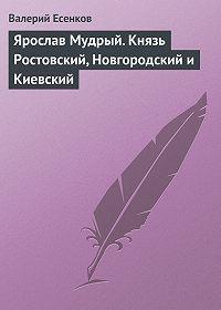 Валерий Есенков -Ярослав Мудрый. Князь Ростовский, Новгородский и Киевский