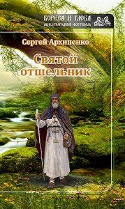 Сергей Алексеевич Архипенко -Святой отшельник (сборник)