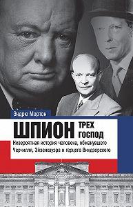 Эндрю Мортон -Шпион трех господ. Невероятная история человека, обманувшего Черчилля, Эйзенхауэра и герцога Виндзорского