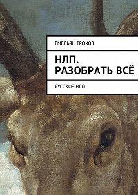 Емельян Трохов -НЛП. Разобратьвсё. РусскоеНЛП
