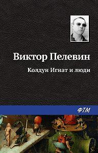 Виктор Олегович Пелевин -Колдун Игнат и люди