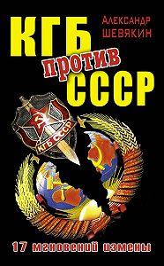 Александр Петрович Шевякин -КГБ против СССР. 17 мгновений измены