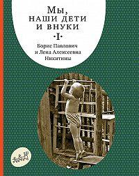 Борис Никитин, Лена Никитина - Мы, наши дети и внуки. Том 1. Так мы начинали