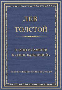 Лев Толстой -Полное собрание сочинений. Том 20. Планы и заметки к «Анне Карениной»