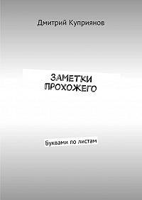 Дмитрий Куприянов -Заметки прохожего. Буквами полистам