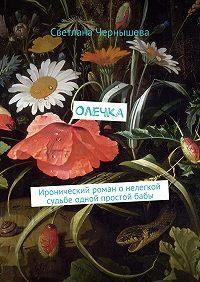 Светлана Чернышева -Олечка. Иронический роман о нелегкой судьбе одной простой бабы