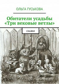 Ольга Гуськова - Обитатели усадьбы «Три вековые ветлы». Сказки