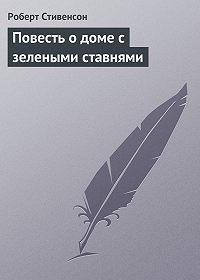 Роберт Стивенсон -Повесть о доме с зелеными ставнями