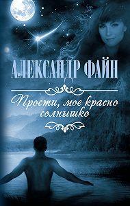 Александр Файн -Прости, мое красно солнышко (сборник)