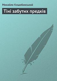 Михайло Коцюбинський -Тіні забутих предків