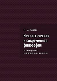 Илья Качай -Неклассическая исовременная философия. История учений вконспективном изложении