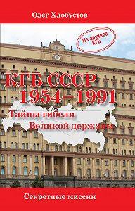 Олег Хлобустов -КГБ СССР 1954–1991. Тайны гибели Великой державы