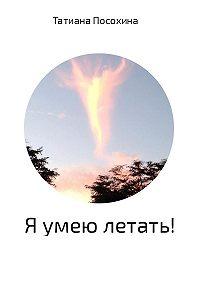 Татиана Посохина -Я умею летать!