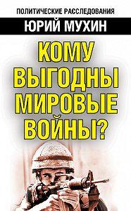 Юрий Мухин -Кому выгодны мировые войны?