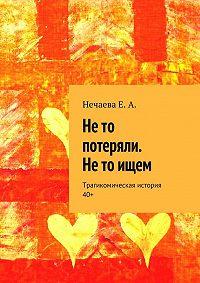 Елена Нечаева - Не то потеряли. Не то ищем