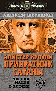 Алексей Щербаков - Алистер Кроули. Привратник Сатаны. Черная магия в XX веке