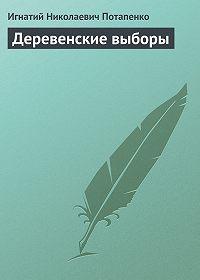 Игнатий Потапенко -Деревенские выборы