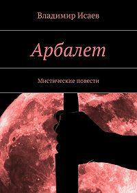 Владимир Исаев -Арбалет. Мистические повести