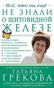 Татьяна Грекова -Все, что вы еще не знали о щитовидной железе