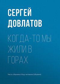 Сергей Довлатов -Когда-то мы жили в горах
