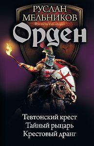 Руслан Мельников -Орден: Тевтонский крест. Тайный рыцарь. Крестовый дранг (сборник)