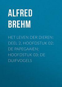 Alfred Brehm -Het Leven der Dieren: Deel 2, Hoofdstuk 02: De Papegaaien; Hoofdstuk 03: De Duifvogels